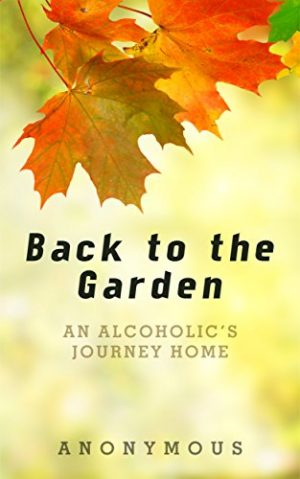 Cover for Back to the Garden: An Alcoholic's Journey Home