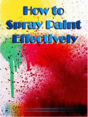 Cover for How to Spray Paint: Learn how to Spray Paint like a Pro