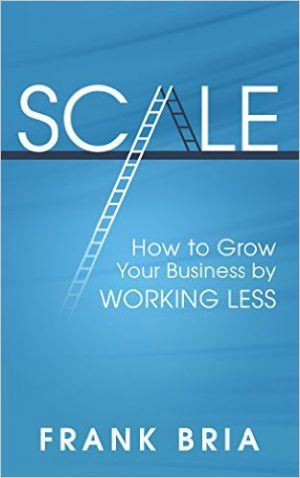 Cover for Scale: How to Grow Your Business by Working Less